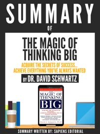 SUMMARY OF THE MAGIC OF THINKING BIG: ACQUIRE THE SECRETS OF SUCCESS... ACHIEVE EVERYTHING YOUVE ALWAYS WANTED, BY DR. DAVID SCHWARTZ