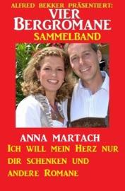 VIER BERGROMANE SAMMELBAND: ICH WILL MEIN HERZ NUR DIR SCHENKEN UND ANDERE ROMANE