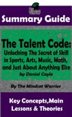 Summary Guide: The Talent Code: Unlocking The Secret of Skill in Sports, Arts, Music, Math, and Just About Anything Else: by Daniel Coyle  The Mindset Warrior Summary Guide