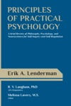 Principles Of Practical Psychology A Brief Review Of Philosophy Psychology And Neuroscience For Self-Inquiry And Self-Regulation