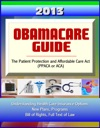 2013 Obamacare Guide - The Patient Protection And Affordable Care Act PPACA Or ACA - Understanding Health Care Insurance Options New Plans Programs Bill Of Rights Full Text Of Law