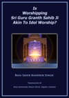 Is Worshipping Sri Guru Granth Sahib Ji Akin To Idol Worship