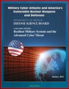Military Cyber Attacks And Americas Vulnerable Nuclear Weapons And Defenses DoD Task Force Report On Resilient Military Systems And The Advanced Cyber Threat