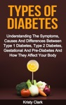 Types Of Diabetes Understanding The Symptoms Causes And Differences Between Type 1 Diabetes Type 2 Diabetes Gestational And Pre-Diabetes And How They Affect Your Body