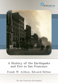 A HISTORY OF THE EARTHQUAKE AND FIRE IN SAN FRANCISCO