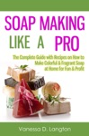 Soap Making Like A Pro The Complete Guide With Recipes On How To Make Colorful  Fragrant Soap At Home For Fun  Profit