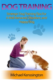 Dog Training: Strategic Dog Training Tips For A Well-Trained, Obedient, and Happy Dog - Michael Kenssington Book