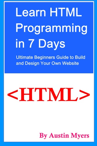 Learn HTML Programming in 7 Days Ultimate Beginners Guide to Build and Design Your Own Website