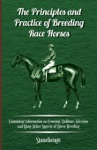 The Principles And Practice Of Breeding Race Horses - Containing Information On Crossing Stallions Selection And Many Other Aspects Of Horse Breeding