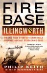 Fire Base Illingworth An Epic True Story Of Remarkable Courage Against Staggering Odds