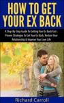 How To Get Your Ex Back A Step-By-Step Guide To Getting Your Ex Back Fast - Proven Strategies To Get Your Ex Back Restore Your Relationship  Improve Your Love Life