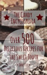 The Candy Encyclopedia - Over 500 Delicious Recipes For The Sweet Tooth