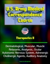US Army Medical Correspondence Course Therapeutics II - Dermatological Muscular Muscle Relaxants Analgesic Ocular Autonomic Nervous System Adrenergic Cholinergic Agents Auditory Anatomy