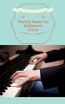 Playing Piano For Beginners Guide - Learn How To Play The Piano