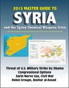 2013 Master Guide To Syria And The Syrian Chemical Weapons Crisis Threat Of US Military Strike By Obama Congressional Options Sarin Nerve Gas Civil War Rebel Groups Bashar Al-Assad