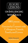 Six-Word Lessons On Influencing With Grace 100 Lessons To Genuinely Connect With Colleagues Friends Family And Lovers