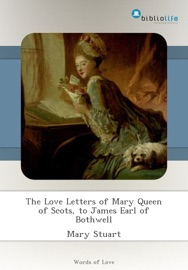 THE LOVE LETTERS OF MARY QUEEN OF SCOTS, TO JAMES EARL OF BOTHWELL