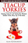 Teacup Yorkies The Complete Owners Guide Choosing Caring For And Training Your Miniature Yorkshire Terrier Micro Toy Or Mini Yorkie From Puppyhood To Old Age