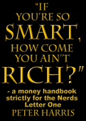 """""""If You're so Smart, How Come You Ain't Rich?"""": a money handbook strictly for the Nerds - Letter One"""