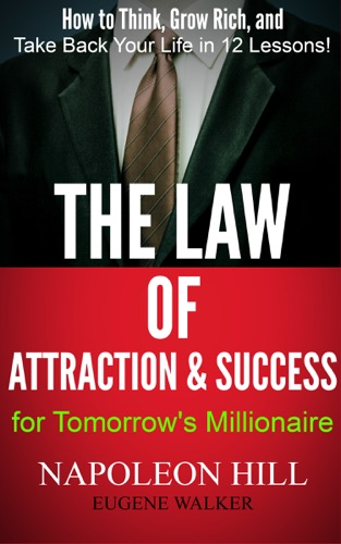 The Law of Attraction and Success for Tomorrows Millionaire How to Think Grow Rich and Take Back Your Life in 12 Lessons