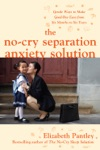 The No-Cry Separation Anxiety Solution Gentle Ways To Make Good-bye Easy From Six Months To Six Years