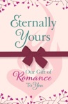 Eternally Yours Our Gift Of Romance To You