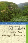 Explorers Guide 50 Hikes In The North Georgia Mountains Walks Hikes  Backpacking Trips From Lookout Mountain To The Blue Ridge To The Chattooga River Second