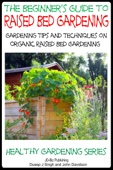 The Beginner's Guide to Raised Bed Gardening: Gardening Tips and Techniques on Organic Raised Bed Gardening