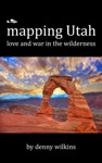 Mapping Utah Love And War In The Wilderness