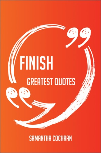 Finish Greatest Quotes - Quick Short Medium Or Long Quotes Find The Perfect Finish Quotations For All Occasions - Spicing Up Letters Speeches And Everyday Conversations