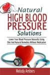 Natural High Blood Pressure Solutions Lower Your Blood Pressure Naturally Using Diet And Natural Remedies Without Medication