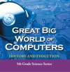 Great Big World Of Computers - History And Evolution  5th Grade Science Series