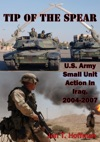 Tip Of The Spear US Army Small Unit Action In Iraq 2004-2007 Illustrated Edition