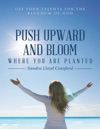 Push Upward And Bloom Where You Are Planted