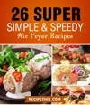 Air Fryer Cooking 26 Super Simple  Speedy Air Fryer Recipes