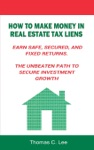 How To Make Money In Real Estate Tax Liens Earn Safe Secured And Fixed Returns  The Unbeaten Path To Secure Investment Growth