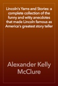 Lincoln's Yarns and Stories: a complete collection of the funny and witty anecdotes that made Lincoln famous as America's greatest story teller