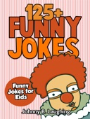 125+ Funny Jokes: Funny Jokes for Kids - Johnny B. Laughing Cover Art