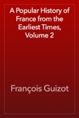 François Guizot - A Popular History of France from the Earliest Times, Volume 2 artwork