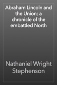 Nathaniel Wright Stephenson - Abraham Lincoln and the Union; a chronicle of the embattled North artwork
