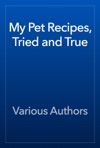 My Pet Recipes Tried And True
