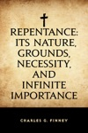 Repentance Its Nature Grounds Necessity And Infinite Importance