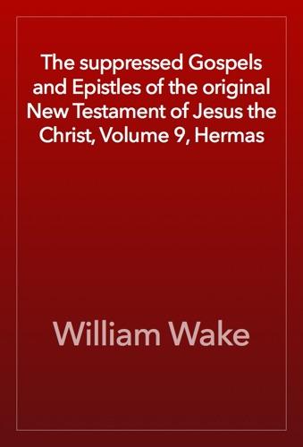 The suppressed Gospels and Epistles of the original New Testament of Jesus the Christ Volume 9 Hermas