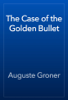 Auguste Groner - The Case of the Golden Bullet artwork