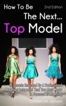 How To Be The Next Top Model 2nd Edition 19 Secrets Revealed By A Professional Modeling Instructor That You Must Know To Succeed In Modeling