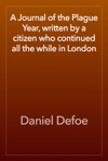A Journal Of The Plague Year Written By A Citizen Who Continued All The While In London