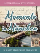Learn German with Stories: Momente in München – 10 Short Stories for Beginners
