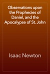 Observations Upon The Prophecies Of Daniel And The Apocalypse Of St John