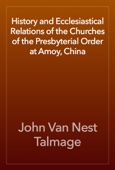 John Van Nest Talmage - History and Ecclesiastical Relations of the Churches of the Presbyterial Order at Amoy, China artwork