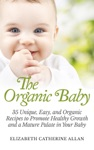 The Organic Baby 35 Unique Easy And Organic Recipes To Promote Healthy Growth And A Mature Palate In Your Baby